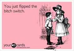 You just flipped the bitch switch.