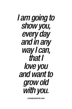 """I am going to show you, every day and in any way I can, that I love you and want to grow old with you."" 