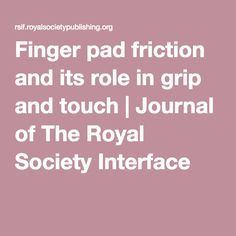 Finger pad friction and its role in grip and touch   Journal of The Royal Society Interface