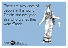 There are two kinds of people in this world. Greeks and everyone else who wishes they were Greek.
