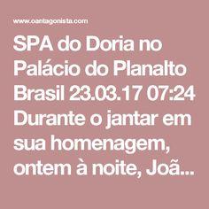 """SPA do Doria no Palácio do Planalto  Brasil 23.03.17 07:24 Durante o jantar em sua homenagem, ontem à noite, João Doria subiu no sofá e fez um discurso.  Ele disse, segundo o Glamurama:  """"Estou adorando ser prefeito. Trabalhando loucamente. Tenho um time maravilhoso. Estou amando, adorando. E tem gente que até emagreceu porque não dormimos no ponto. É o SPA do Doria"""".  Ele disse também, segundo a Folha de S. Paulo:  """"O maior nome da política nacional é Geraldo Alckmin. Não sou candidato a…"""