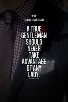 Always be a Gentleman; and a true Lady never takes advantage of her Gentleman... ¡Te amo mi Amante!