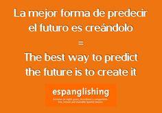 La mejor forma de predecir el futuro es creándolo = The best way to predict the future is to create it