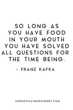 """So long as you have food in your mouth you have solved all questions for the time being."" - Franz Kafka"