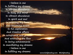 I believe in me  In fulfilling my dreams In vibrant abundance In body and mind In vibrant abundance In spirit and soul In releasing my fears And becoming aware In fun exploration And Creative affairs In acceptance and growth And extending the flow In loving achievements In manifesting my dreams I believe in me In fulfilling my dreams