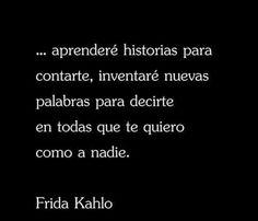 Aprenderé historias para contatte,inventaré nuevas palabras para decirte en todas que te quiero como a nadie- Frida Kahlo.