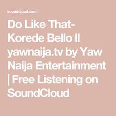 Do Like That- Korede Bello ll yawnaija.tv by Yaw Naija Entertainment   Free Listening on SoundCloud
