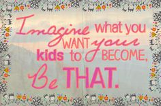 imagine what you want your kids to be and be that! quote sign