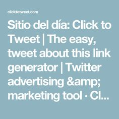 Sitio del día: Click to Tweet | The easy, tweet about this link generator | Twitter advertising & marketing tool · ClickToTweet.com