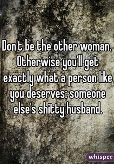 Don't be the other woman. Otherwise you'll get exactly what a person like you deserves: someone else's shitty husband.