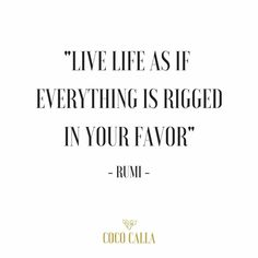 Live Life As If Everything Is Rigged In Your Favor Rumi Coco Calla