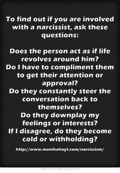 To find out if you are involved with a narcissist, ask these questions: Does the person act as if life revolves around him? Do I have to compliment them to get their attention or approval? Do they constantly steer the conversation back to themselves? Do they downplay my feelings or interests? If I disagree, do they become cold or withholding?