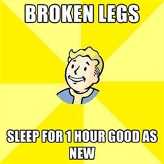 Fallout- I actually did when I broke my leg....maybe i do live in a video game?!
