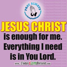 CHRIST is enough for me. Everything I need is in You Lord.