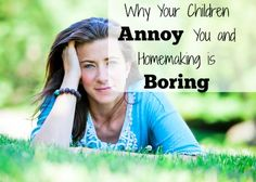 Why Your Children Annoy You and Homemaking Is Boring | Is the real reason why your children annoy you because the Internet is keeping us from wanting to build a home, raise our children and love our husbands?