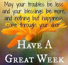 May your troubles be less and your blessings be more, and nothing but happiness come through your door. Have a Great Week