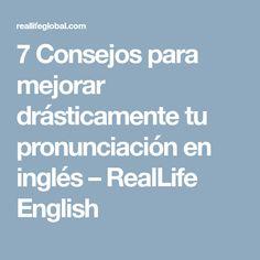 7 Consejos para mejorar drásticamente tu pronunciación en inglés – RealLife English