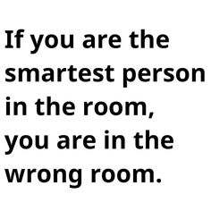 The last time I was the smartest person in the room,I had wandered into the closet and the door shut behind me. LSDuBois