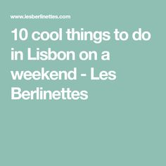 10 cool things to do in Lisbon on a weekend - Les Berlinettes