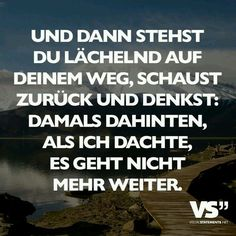And then you stand smiling on your way, look back and .- Und dann stehst du lächelnd auf dein Weg, schaust zurück und denkst: damals da… And then you stand smiling on your way, looking back and thinking: back then, when I thought it can not go on. True Quotes, Words Quotes, Best Quotes, Motivational Quotes, Inspirational Quotes, Sayings, More Than Words, Some Words, German Quotes
