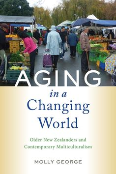 Title: Aging in a Changing World: Older New Zealanders and Contemporary Multiculturalism. Author: Molly George. Publisher: Rutgers University Press, 2021 . Indexer: Amron Gravett, Wild Clover Book Services, www.amrongravett.com University, Author, Contemporary, World, Books, Libros, Book, Writers, The World