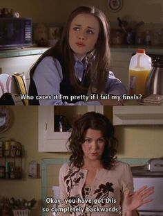 "Gilmore girls - Rory: ""Who cares if I'm pretty if fail my finales?"" Lorelai: ""You got this totally backwords."""