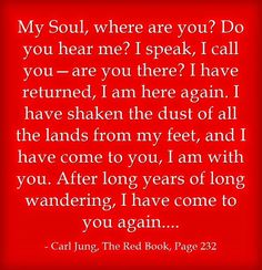 My Soul, where are you? Do you hear me? I speak, I call you—are you there? I have returned, I am here again. I have shaken the dust of all the lands from my feet, and I have come to you, I am with you. After long years of long wandering, I have come to you again.... ~Carl Jung, The Red Book, Page 232.