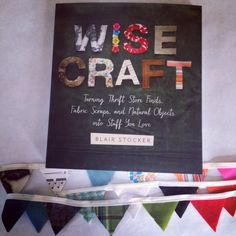 Wise Craft   The Book written by a dear friend of mine - full of inspiring projects! @Blair R Stocker, wise craft