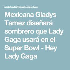 Mexicana Gladys Tamez diseñará sombrero que Lady Gaga usará en el Super Bowl - Hey Lady Gaga