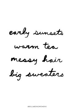early sunsets, warm tea, messy hair, big sweaters