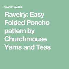 Ravelry: Easy Folded Poncho pattern by Churchmouse Yarns and Teas