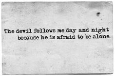 The devil follows me day and night because he is afraid to walk alone.