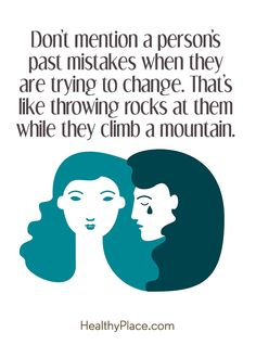 Quote on mental health: Don't mention a person's past mistakes when they are trying to change. That's like throwing rocks at them while they climb a mountain. www.HealthyPlace.com