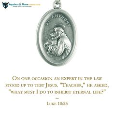 "On one occasion an expert in the law stood up to test Jesus. ""Teacher,"" he asked, ""what must I do to inherit eternal life?"" --Luke 10:25  Who is your favorite saint? Our patron saint medals are at 20% off all-month long."