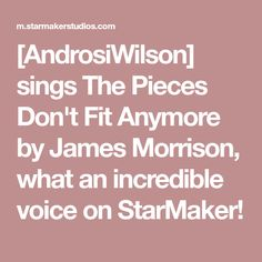 [AndrosiWilson] sings The Pieces Don't Fit Anymore by James Morrison, what an incredible voice on StarMaker!