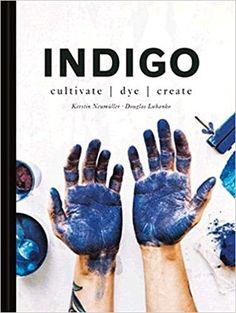 Amazon.com: Indigo: Cultivate, Dye, Create : Douglas Luhanko, Kerstin Neumuller