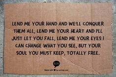 """""""Lend me your hand and we'll conquer them all, lend me your heart and I'll just let you fall, lend me your eyes I can change what you see, but your soul you must keep, totally free."""" ~ mumford & sons"""