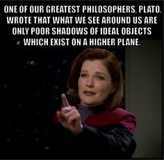 ONE OF OUR GREATEST PHILOSOPHERS, PLATO, WROTE THAT WHAT WE SEE AROUND US ARE ONLY POOR SHADOWS OF IDEAL OBJECTS WHICH EXIST ON A HIGHER PLANE. Star Trek Voyager Captain Kathryn Janeway #StarTrek #Voyager #Captain #Kathryn #Janeway #CaptainJaneway #Quotes #Memes