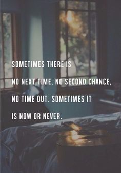sometimes is now or never.