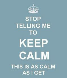 STOP TELLING ME TO KEEP CALM THIS IS AS CALM AS I GET