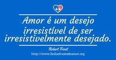 Amor é um desejo irresistível de ser irresistivelmente desejado.