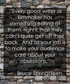 """Every good writer or filmmaker has something eat at them, right? That they can't quite get off their back. And so your job is to make your audience care about your obsessions."" Bruce Springsteen"