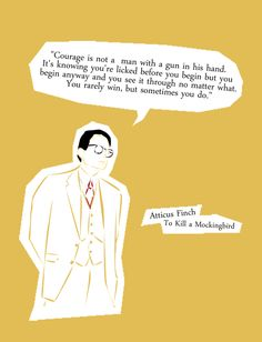 """I wanted you to see what real courage is, instead of getting the idea that courage is a man with a gun in his hand. It's when you know you're licked before you begin but you begin anyway and you see it through no matter what. You rarely win, but sometimes you do.""  - Atticus Finch, To Kill A Mockingbird"