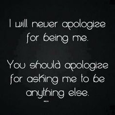 Yeah, even if you are asking me to be more, and to become something or someone better. You parents, teachers, mentors, and inspiring leaders; apologize! How immature.