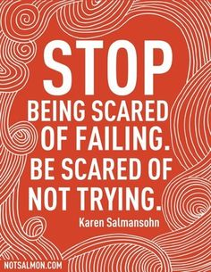 "[Image] ""Stop being scared of failing. Be scared of not trying."" ~ Karen Salmansohn : GetMotivated"