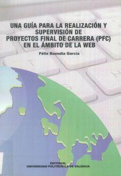 Una guía para la realización y supervisión de proyectos final de carrera (PFC) en el ámbito de la web / Félix Buendía García. Editorial de la UPV, D.L. 2008