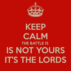 keep-calm-the-battle-is-is-not-yours-its-the-lords.png (900×900)