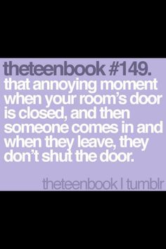 that annoying moment when your room's door is closed, and then someone comes in and when they leave, they don't shut the door