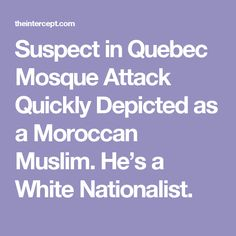 Suspect in Quebec Mosque Attack Quickly Depicted as a Moroccan Muslim. He's a White Nationalist.