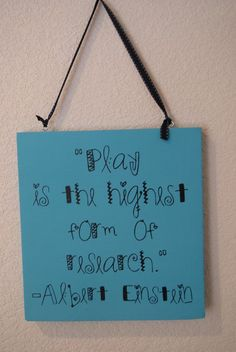 play is the highest form of research  -Albert Einstein